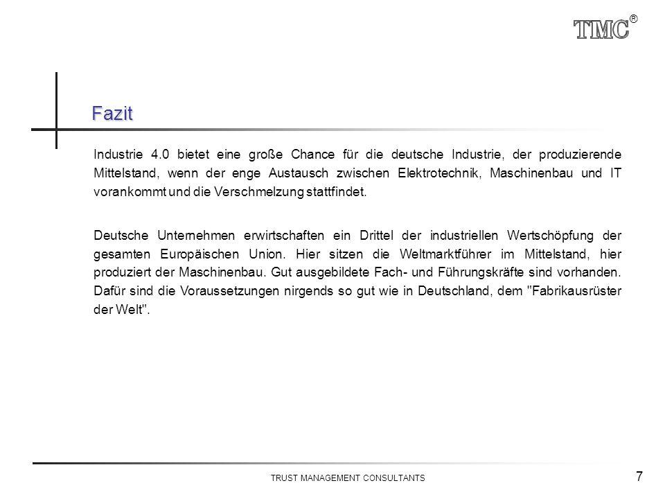 ® TRUST MANAGEMENT CONSULTANTS 7 Industrie 4.0 bietet eine große Chance für die deutsche Industrie, der produzierende Mittelstand, wenn der enge Austausch zwischen Elektrotechnik, Maschinenbau und IT vorankommt und die Verschmelzung stattfindet.