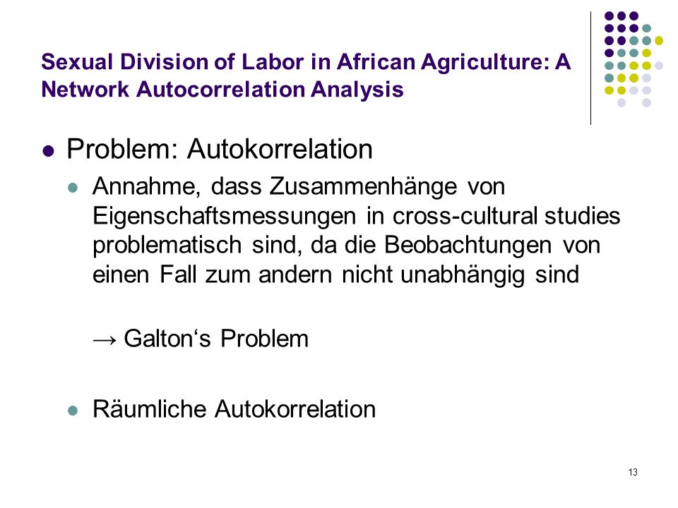 13 Sexual Division of Labor in African Agriculture: A Network Autocorrelation Analysis Problem: Autokorrelation Annahme, dass Zusammenhänge von Eigenschaftsmessungen in cross-cultural studies problematisch sind, da die Beobachtungen von einen Fall zum andern nicht unabhängig sind → Galton's Problem Räumliche Autokorrelation