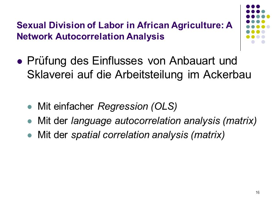 16 Sexual Division of Labor in African Agriculture: A Network Autocorrelation Analysis Prüfung des Einflusses von Anbauart und Sklaverei auf die Arbeitsteilung im Ackerbau Mit einfacher Regression (OLS) Mit der language autocorrelation analysis (matrix) Mit der spatial correlation analysis (matrix)