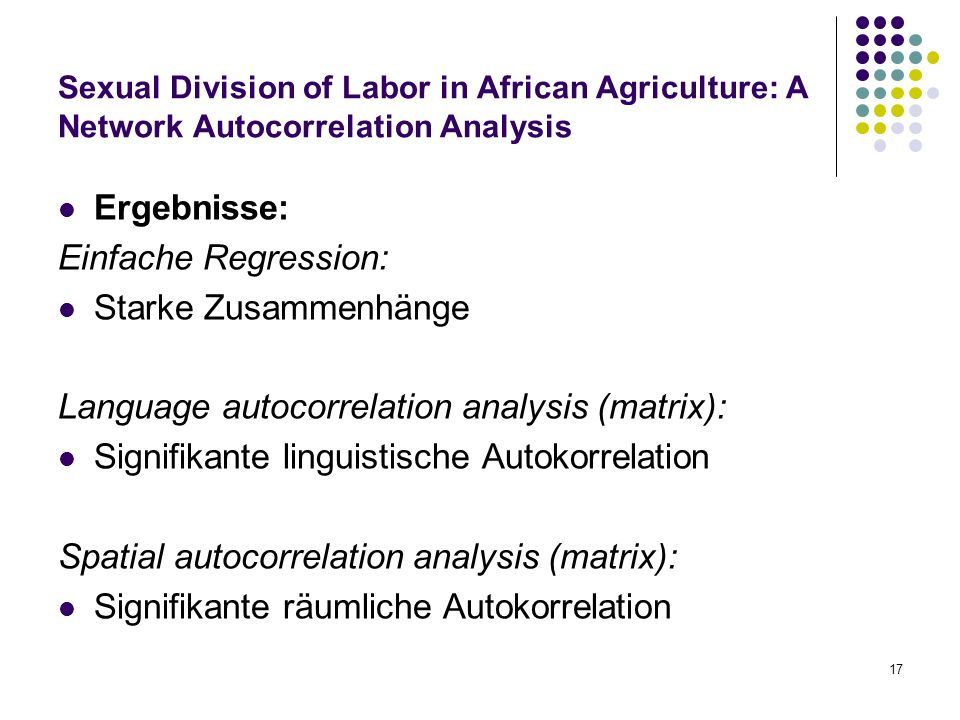 17 Sexual Division of Labor in African Agriculture: A Network Autocorrelation Analysis Ergebnisse: Einfache Regression: Starke Zusammenhänge Language autocorrelation analysis (matrix): Signifikante linguistische Autokorrelation Spatial autocorrelation analysis (matrix): Signifikante räumliche Autokorrelation