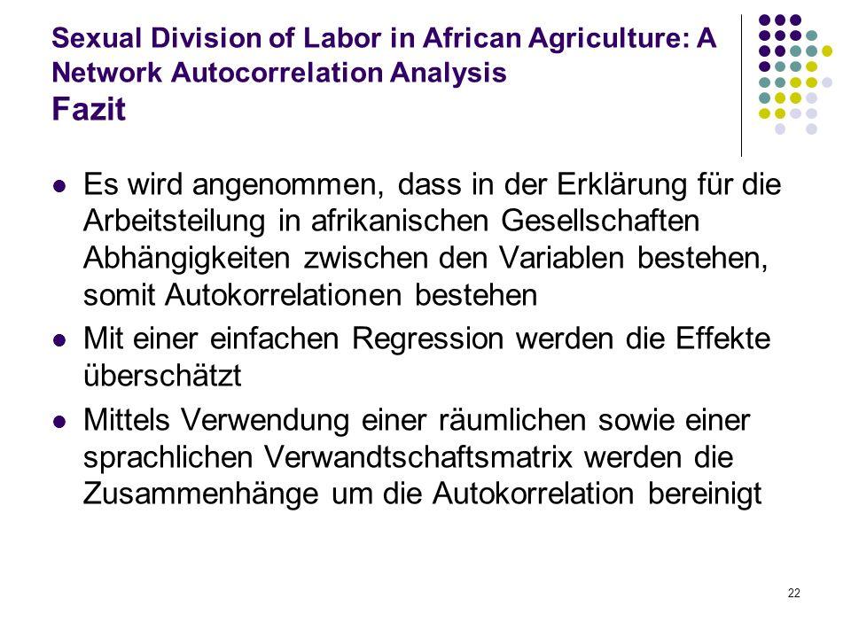 22 Sexual Division of Labor in African Agriculture: A Network Autocorrelation Analysis Fazit Es wird angenommen, dass in der Erklärung für die Arbeits