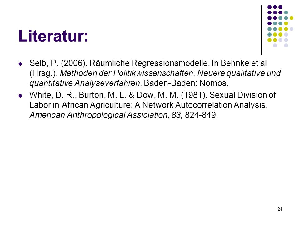24 Literatur: Selb, P. (2006). Räumliche Regressionsmodelle. In Behnke et al (Hrsg.), Methoden der Politikwissenschaften. Neuere qualitative und quant