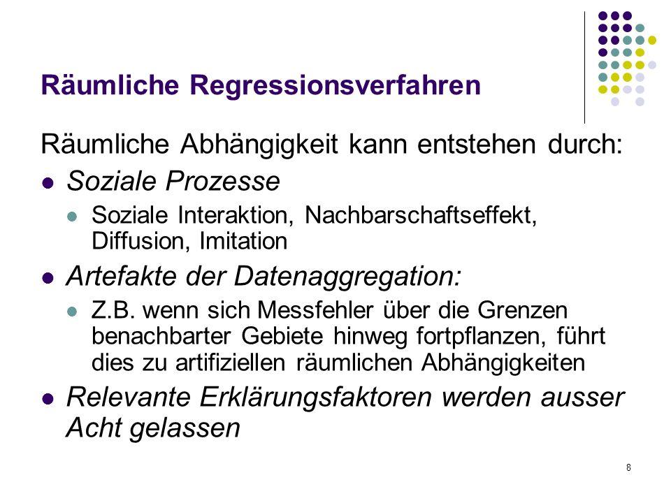 8 Räumliche Regressionsverfahren Räumliche Abhängigkeit kann entstehen durch: Soziale Prozesse Soziale Interaktion, Nachbarschaftseffekt, Diffusion, Imitation Artefakte der Datenaggregation: Z.B.