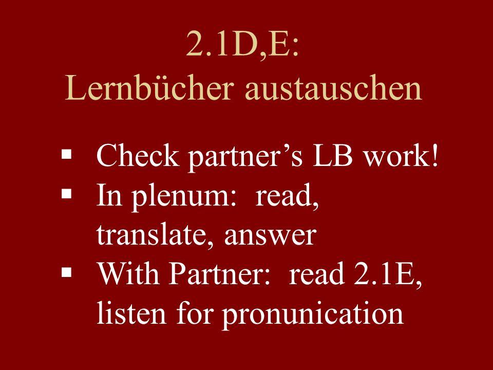 2.1D,E: Lernbücher austauschen  Check partner's LB work!  In plenum: read, translate, answer  With Partner: read 2.1E, listen for pronunication
