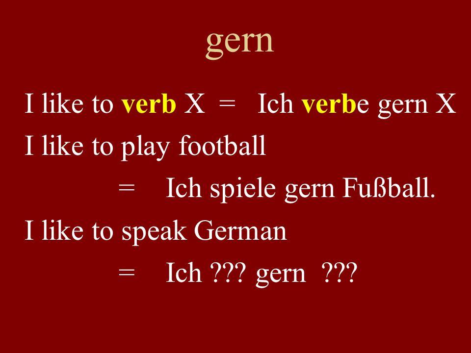 gern I like to verb X = Ich verbe gern X I like to play football =Ich spiele gern Fußball. I like to speak German =Ich ??? gern ???