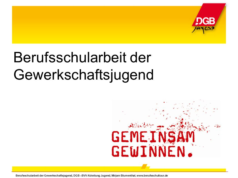 Berufsschularbeit der Gewerkschaftsjugend Berufsschularbeit der Gewerkschaftsjugend, DGB –BVV Abteilung Jugend, Mirjam Blumenthal, www.berufsschultour.de