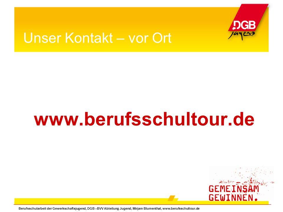 Unser Kontakt – vor Ort www.berufsschultour.de Berufsschularbeit der Gewerkschaftsjugend, DGB –BVV Abteilung Jugend, Mirjam Blumenthal, www.berufsschultour.de