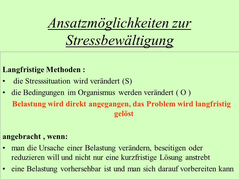 Ansatzmöglichkeiten zur Stressbewältigung Langfristige Methoden : die Stresssituation wird verändert (S) die Bedingungen im Organismus werden veränder