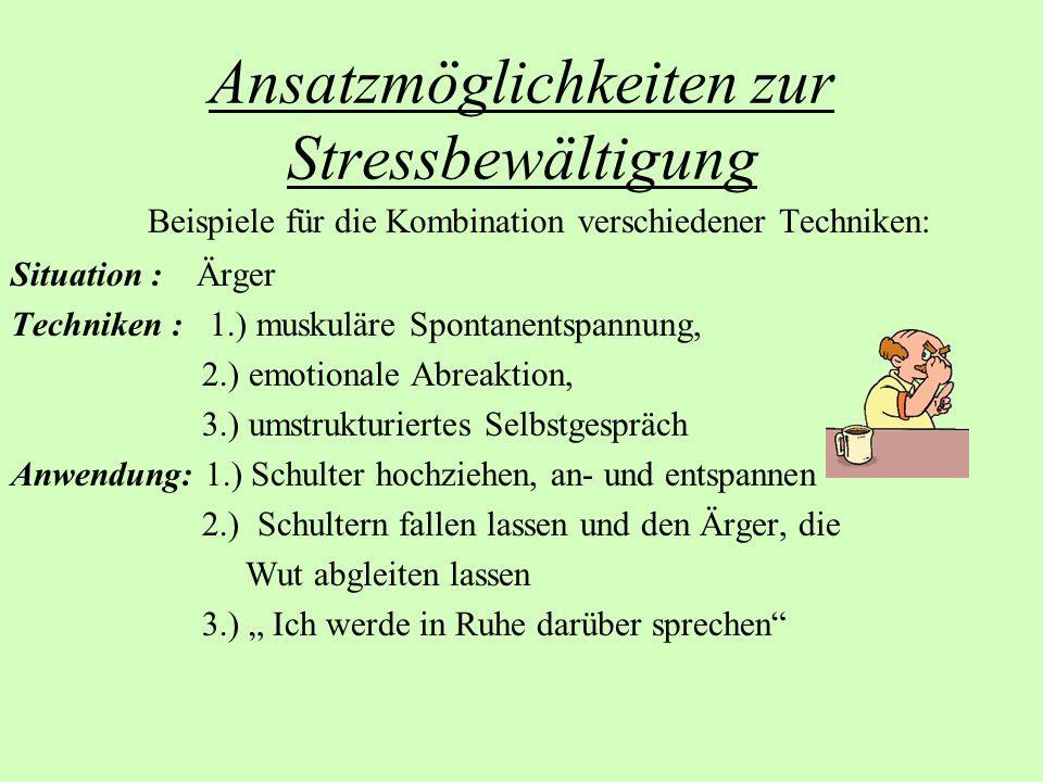 Ansatzmöglichkeiten zur Stressbewältigung Beispiele für die Kombination verschiedener Techniken: Situation : Ärger Techniken : 1.) muskuläre Spontanen