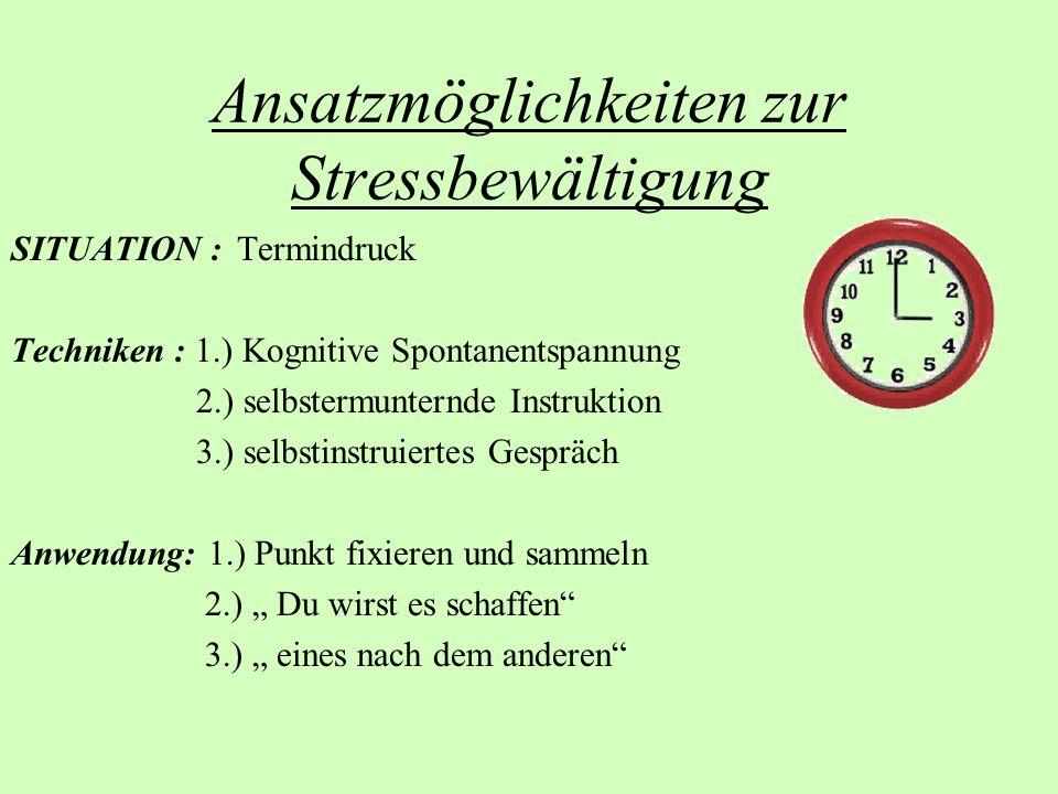 Ansatzmöglichkeiten zur Stressbewältigung SITUATION : Termindruck Techniken : 1.) Kognitive Spontanentspannung 2.) selbstermunternde Instruktion 3.) s