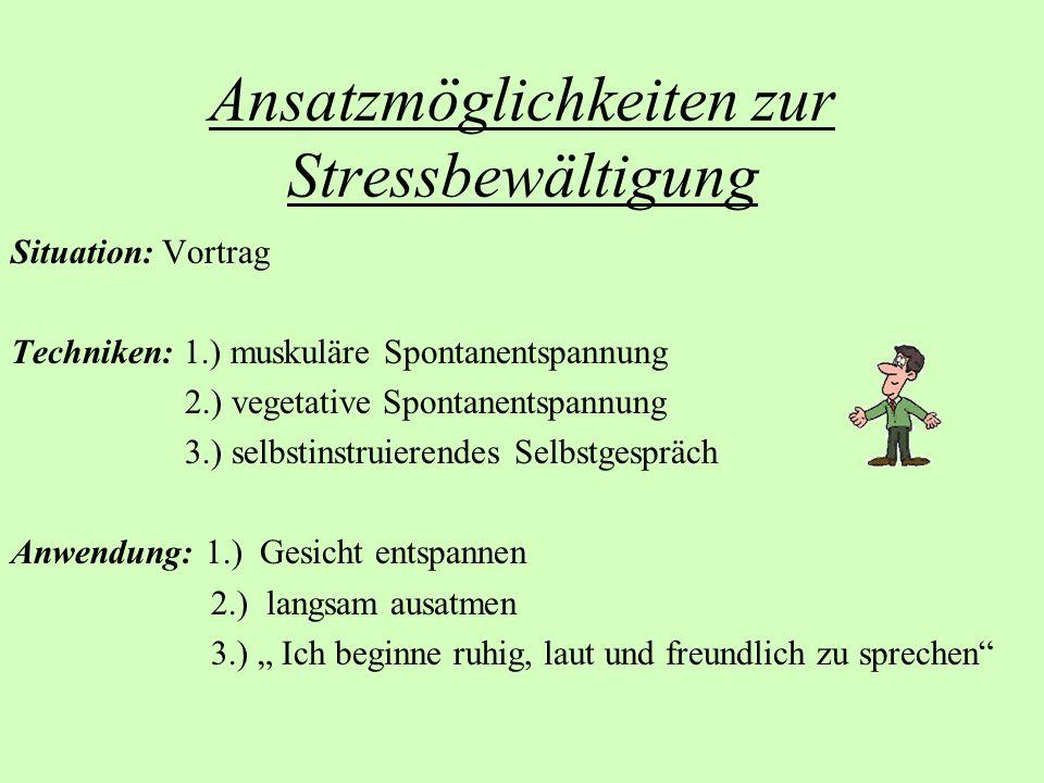 Ansatzmöglichkeiten zur Stressbewältigung Situation: Vortrag Techniken: 1.) muskuläre Spontanentspannung 2.) vegetative Spontanentspannung 3.) selbsti