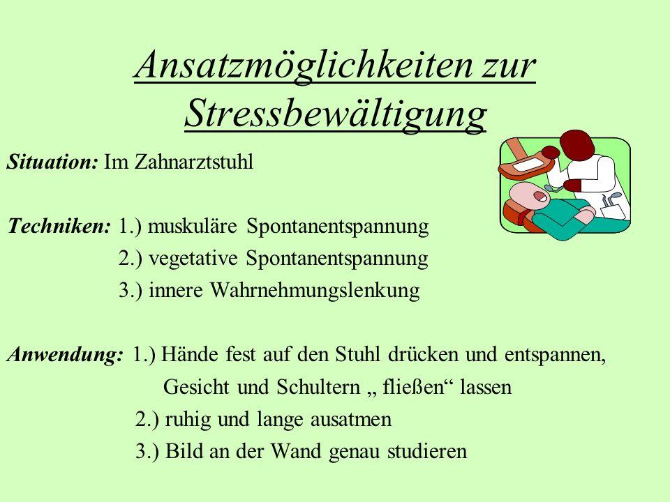Ansatzmöglichkeiten zur Stressbewältigung Situation: Im Zahnarztstuhl Techniken: 1.) muskuläre Spontanentspannung 2.) vegetative Spontanentspannung 3.