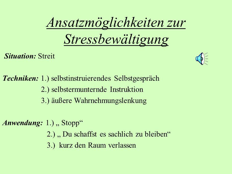 Ansatzmöglichkeiten zur Stressbewältigung Situation: Streit Techniken: 1.) selbstinstruierendes Selbstgespräch 2.) selbstermunternde Instruktion 3.) ä