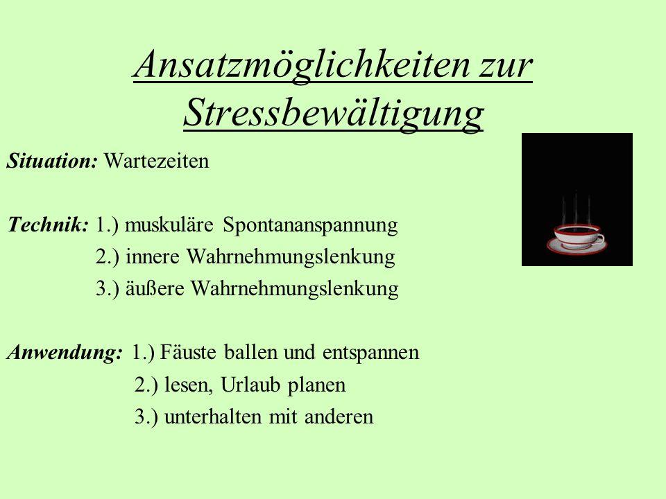 Ansatzmöglichkeiten zur Stressbewältigung Situation: Wartezeiten Technik: 1.) muskuläre Spontananspannung 2.) innere Wahrnehmungslenkung 3.) äußere Wa