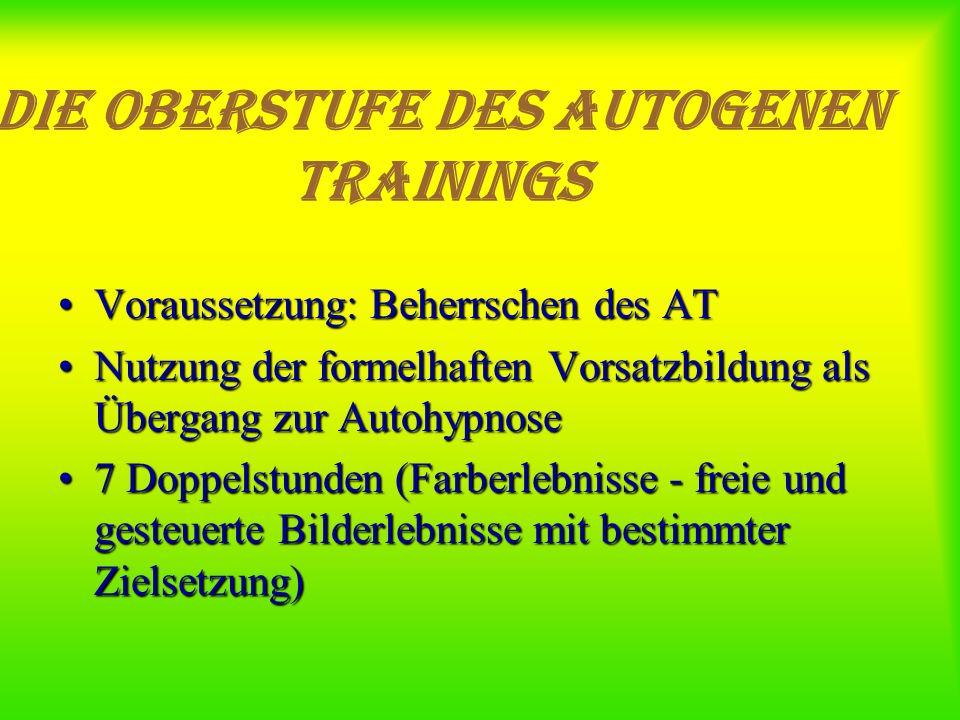 Die Oberstufe des Autogenen Trainings Voraussetzung: Beherrschen des ATVoraussetzung: Beherrschen des AT Nutzung der formelhaften Vorsatzbildung als Ü