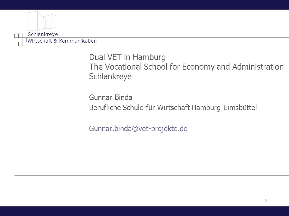 2 Wirtschaft & Kommunikation Schlankreye Dual VET in Hamburg The Vocational School for Economy and Administration Schlankreye Gunnar Binda Berufliche Schule für Wirtschaft Hamburg Eimsbüttel Gunnar.binda@vet-projekte.de