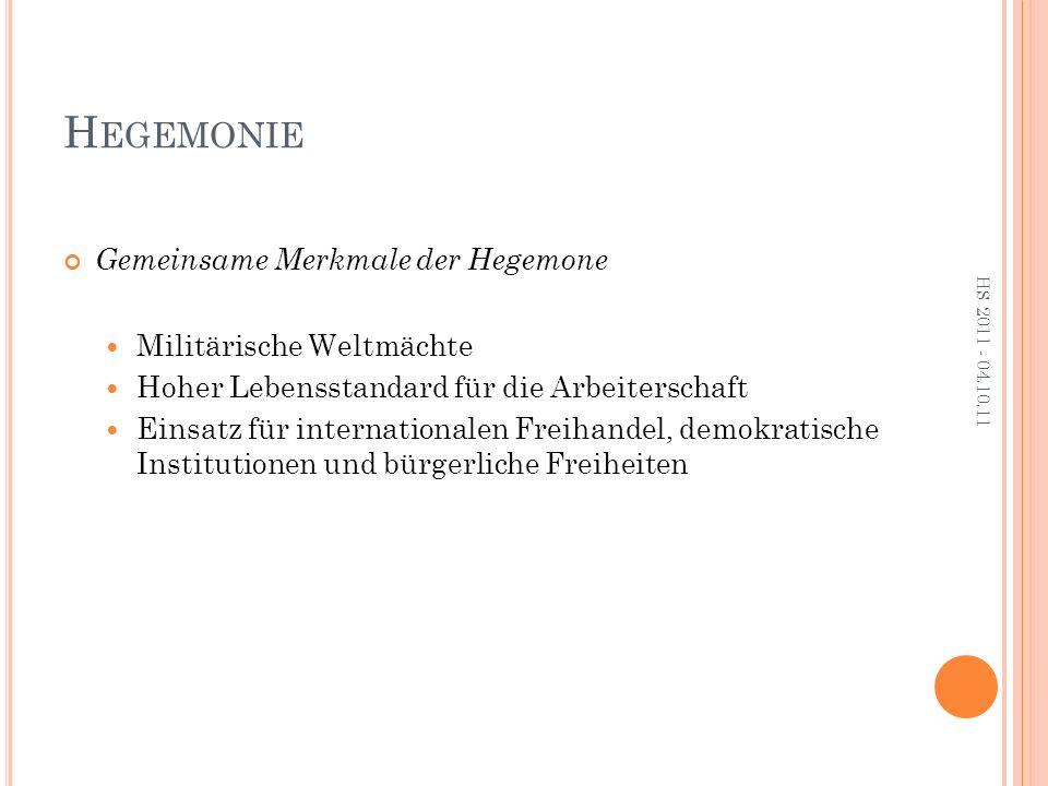 H EGEMONIE Gemeinsame Merkmale der Hegemone Militärische Weltmächte Hoher Lebensstandard für die Arbeiterschaft Einsatz für internationalen Freihandel, demokratische Institutionen und bürgerliche Freiheiten HS 2011 - 04.10.11