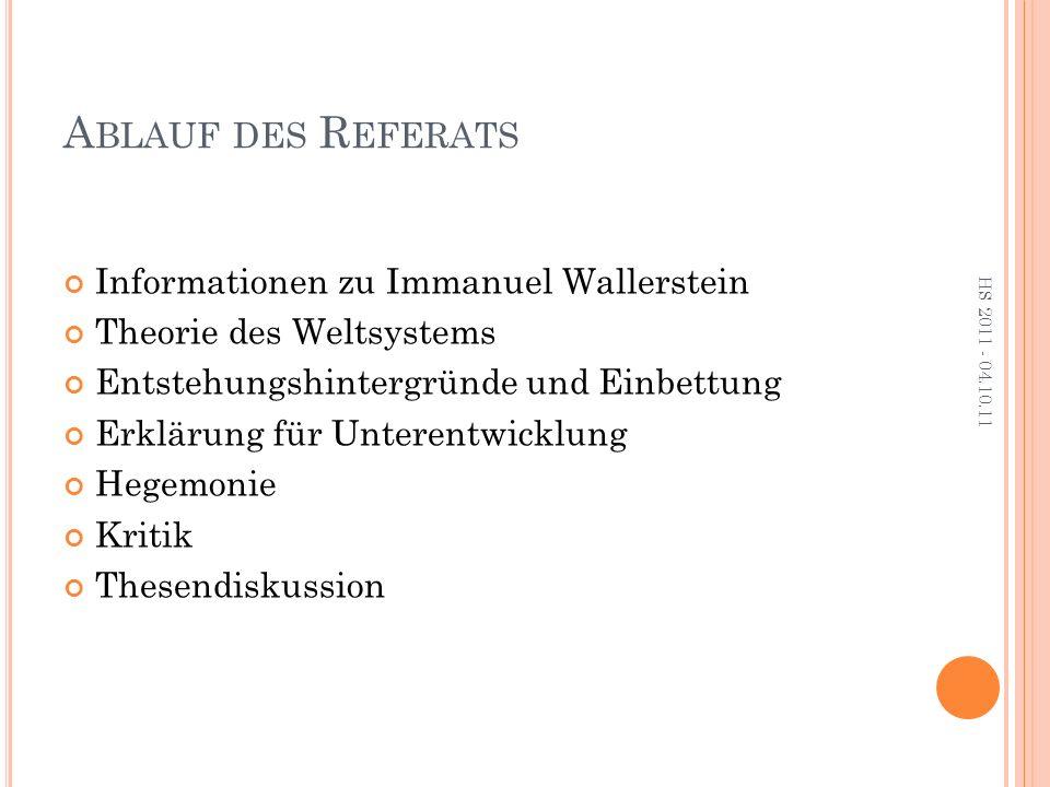 A BLAUF DES R EFERATS Informationen zu Immanuel Wallerstein Theorie des Weltsystems Entstehungshintergründe und Einbettung Erklärung für Unterentwicklung Hegemonie Kritik Thesendiskussion HS 2011 - 04.10.11