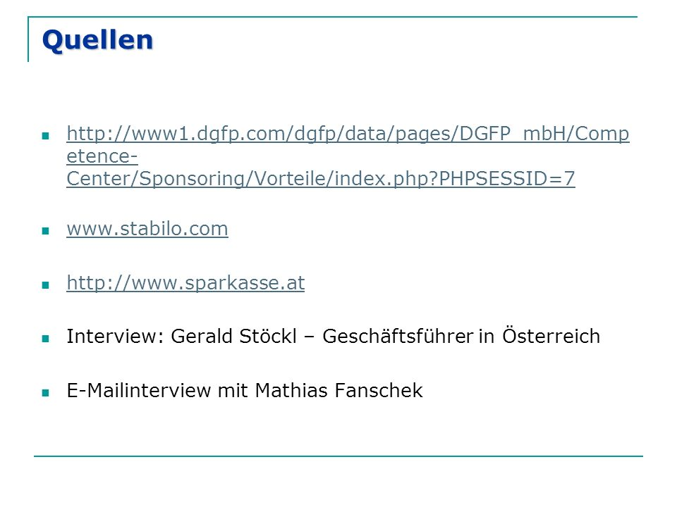 Quellen http://www1.dgfp.com/dgfp/data/pages/DGFP_mbH/Comp etence- Center/Sponsoring/Vorteile/index.php?PHPSESSID=7 http://www1.dgfp.com/dgfp/data/pages/DGFP_mbH/Comp etence- Center/Sponsoring/Vorteile/index.php?PHPSESSID=7 www.stabilo.com http://www.sparkasse.at Interview: Gerald Stöckl – Geschäftsführer in Österreich E-Mailinterview mit Mathias Fanschek