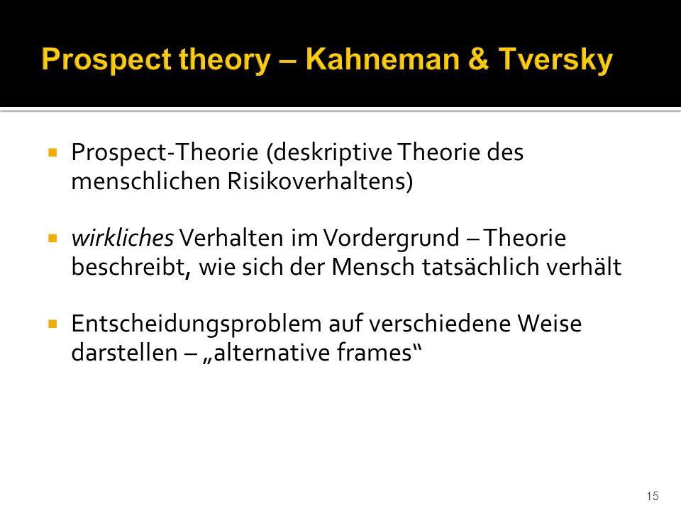 """ Prospect-Theorie (deskriptive Theorie des menschlichen Risikoverhaltens)  wirkliches Verhalten im Vordergrund – Theorie beschreibt, wie sich der Mensch tatsächlich verhält  Entscheidungsproblem auf verschiedene Weise darstellen – """"alternative frames 15"""