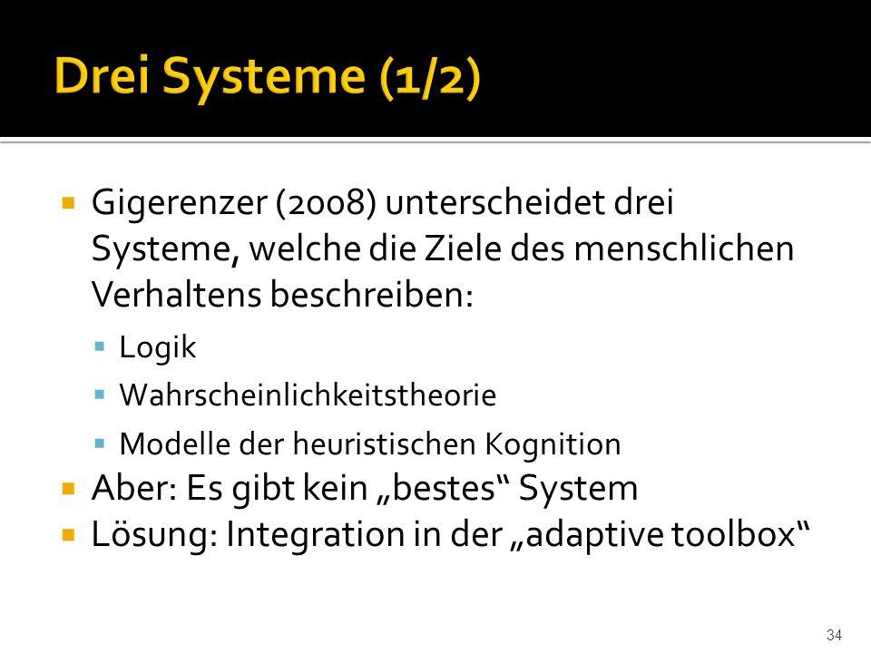 """ Gigerenzer (2008) unterscheidet drei Systeme, welche die Ziele des menschlichen Verhaltens beschreiben:  Logik  Wahrscheinlichkeitstheorie  Modelle der heuristischen Kognition  Aber: Es gibt kein """"bestes System  Lösung: Integration in der """"adaptive toolbox 34"""