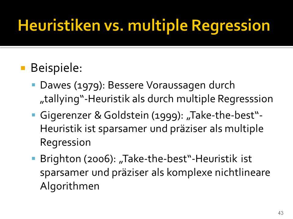 """ Beispiele:  Dawes (1979): Bessere Voraussagen durch """"tallying -Heuristik als durch multiple Regresssion  Gigerenzer & Goldstein (1999): """"Take-the-best - Heuristik ist sparsamer und präziser als multiple Regression  Brighton (2006): """"Take-the-best -Heuristik ist sparsamer und präziser als komplexe nichtlineare Algorithmen 43"""