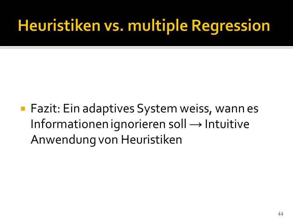  Fazit: Ein adaptives System weiss, wann es Informationen ignorieren soll → Intuitive Anwendung von Heuristiken 44