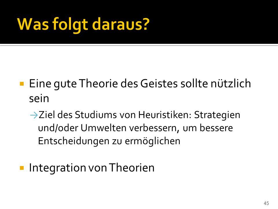  Eine gute Theorie des Geistes sollte nützlich sein → Ziel des Studiums von Heuristiken: Strategien und/oder Umwelten verbessern, um bessere Entscheidungen zu ermöglichen  Integration von Theorien 45