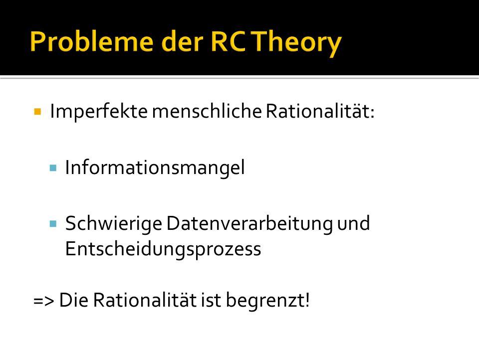 Probleme der RC Theory  Imperfekte menschliche Rationalität:  Informationsmangel  Schwierige Datenverarbeitung und Entscheidungsprozess => Die Rationalität ist begrenzt!