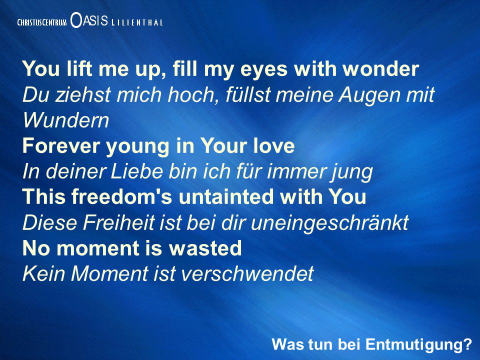 Was tun bei Entmutigung? You lift me up, fill my eyes with wonder Du ziehst mich hoch, füllst meine Augen mit Wundern Forever young in Your love In de