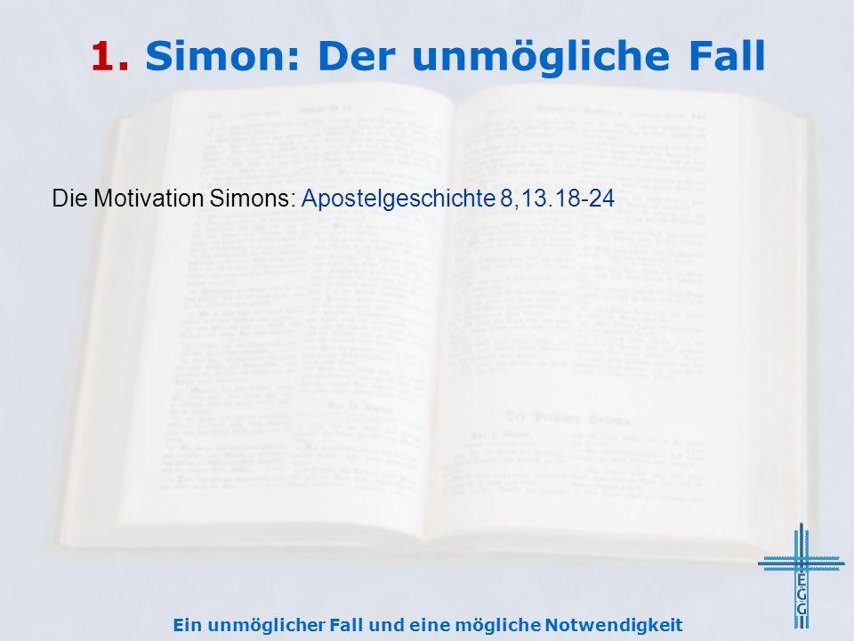 1. Simon: Der unmögliche Fall Die Motivation Simons: Apostelgeschichte 8,13.18-24 Ein unmöglicher Fall und eine mögliche Notwendigkeit
