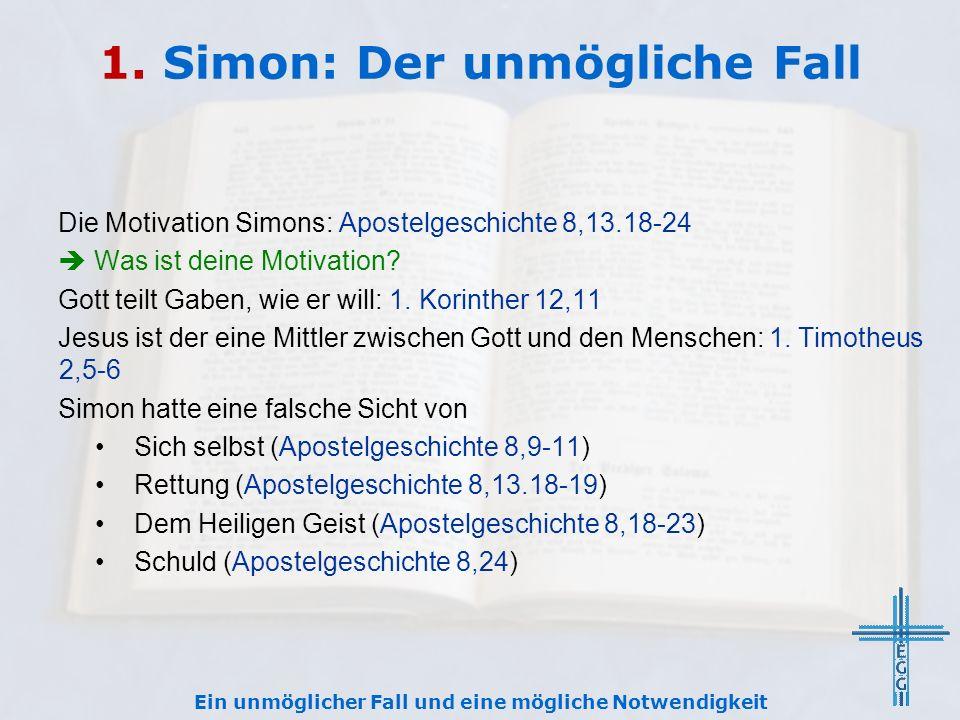 1. Simon: Der unmögliche Fall Die Motivation Simons: Apostelgeschichte 8,13.18-24  Was ist deine Motivation? Gott teilt Gaben, wie er will: 1. Korint