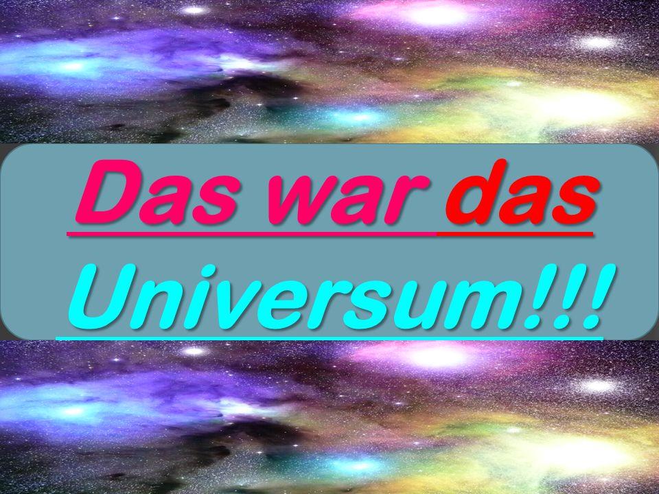 Das war das Universum!!!