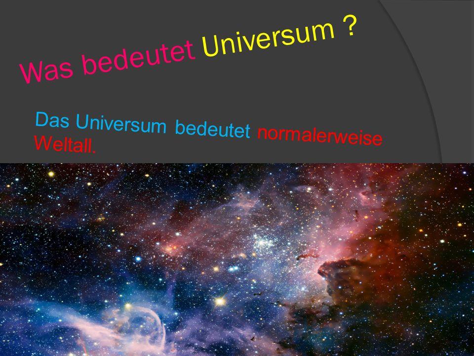Wieso gibt es das Universum .Es gibt das Universum weil dort die Planeten wohnen.