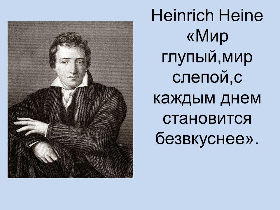 Heinrich Heine «Мир глупый,мир слепой,с каждым днем становится безвкуснее».