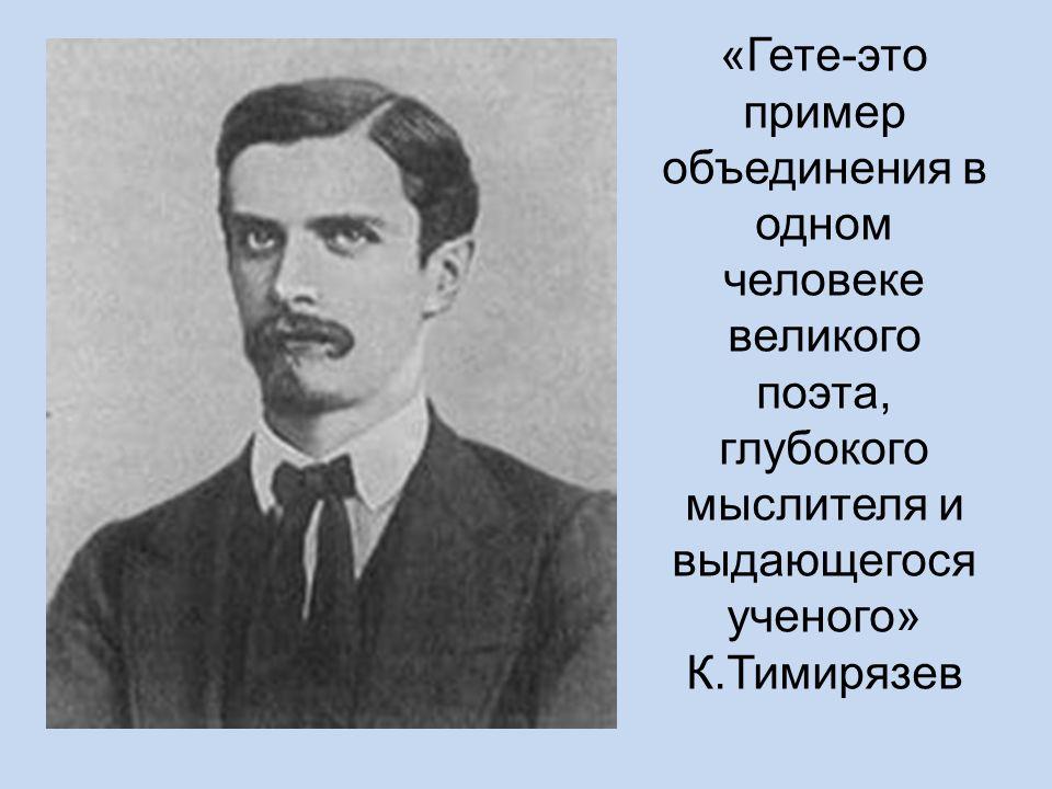 «Гете-это пример объединения в одном человеке великого поэта, глубокого мыслителя и выдающегося ученого» К.Тимирязев