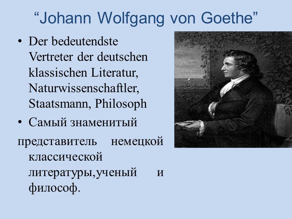 Johann Wolfgang von Goethe Der bedeutendste Vertreter der deutschen klassischen Literatur, Naturwissenschaftler, Staatsmann, Philosoph Самый знаменитый представитель немецкой классической литературы,ученый и философ.