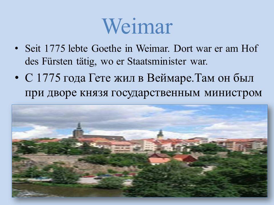 Weimar Seit 1775 lebte Goethe in Weimar. Dort war er am Hof des Fürsten tätig, wo er Staatsminister war. С 1775 года Гете жил в Веймаре.Там он был при