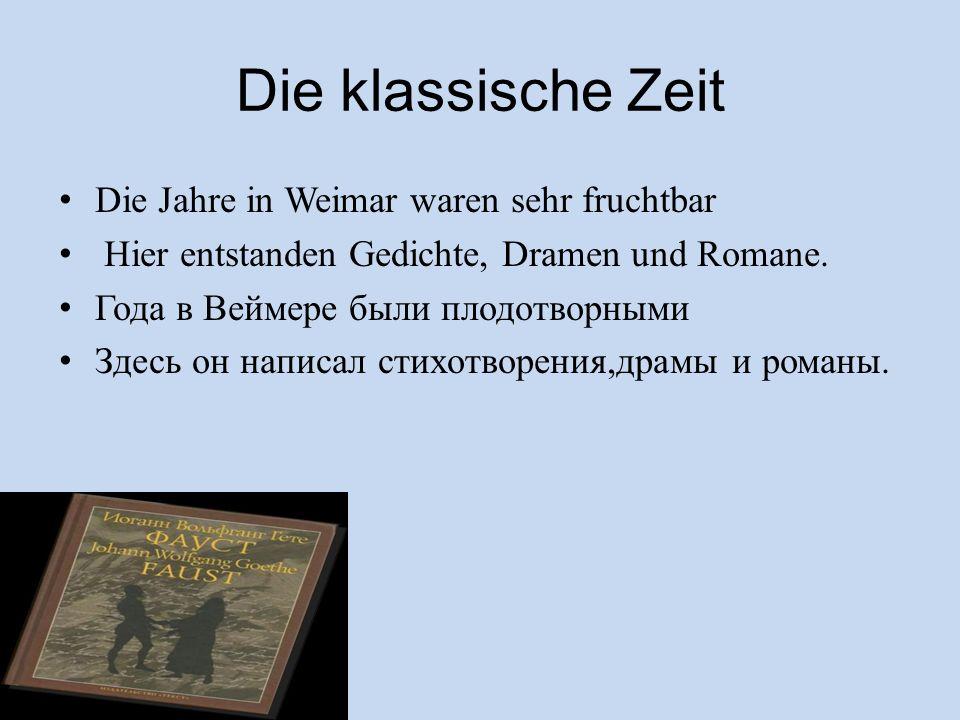 Die klassische Zeit Die Jahre in Weimar waren sehr fruchtbar Hier entstanden Gedichte, Dramen und Romane. Года в Веймере были плодотворными Здесь он н