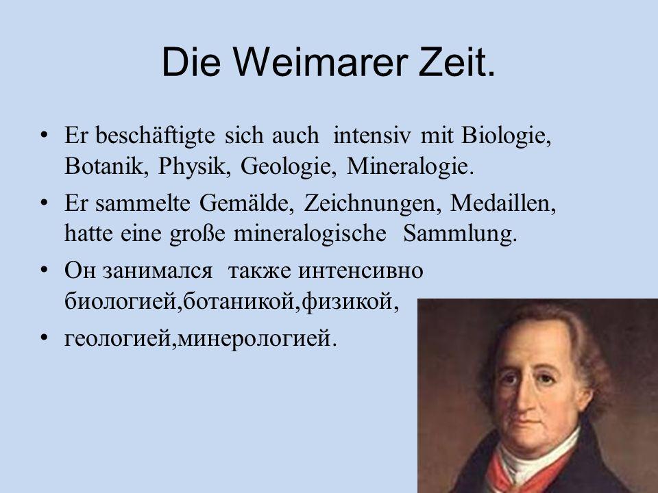 Die Weimarer Zeit. Er beschäftigte sich auch intensiv mit Biologie, Botanik, Physik, Geologie, Mineralogie. Er sammelte Gemälde, Zeichnungen, Medaille