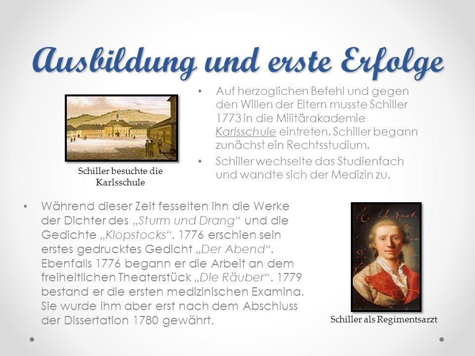Ausbildung und erste Erfolge Auf herzoglichen Befehl und gegen den Willen der Eltern musste Schiller 1773 in die Militärakademie Karlsschule eintreten