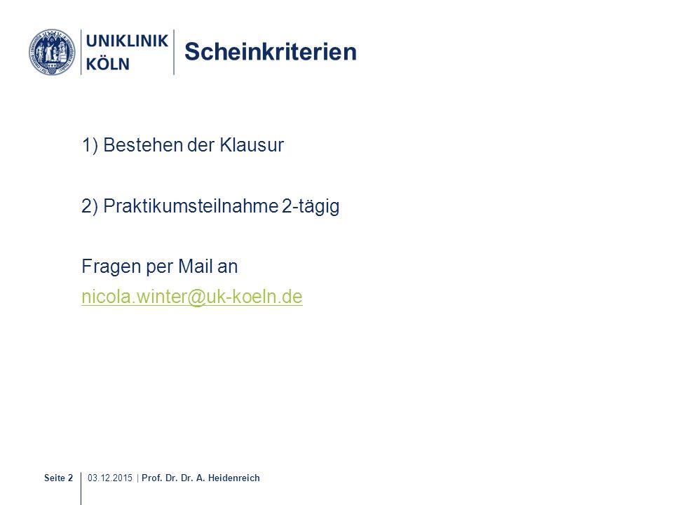 Seite 2 03.12.2015 | Prof. Dr. Dr. A. Heidenreich Scheinkriterien 1) Bestehen der Klausur 2) Praktikumsteilnahme 2-tägig Fragen per Mail an nicola.win