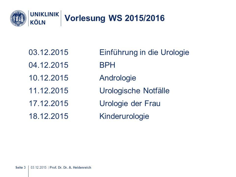 Seite 3 03.12.2015 | Prof. Dr. Dr. A. Heidenreich Vorlesung WS 2015/2016 03.12.2015Einführung in die Urologie 04.12.2015BPH 10.12.2015Andrologie 11.12