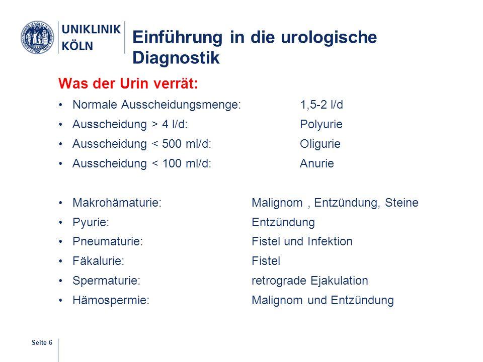 Seite 6 Einführung in die urologische Diagnostik Was der Urin verrät: Normale Ausscheidungsmenge:1,5-2 l/d Ausscheidung > 4 l/d:Polyurie Ausscheidung