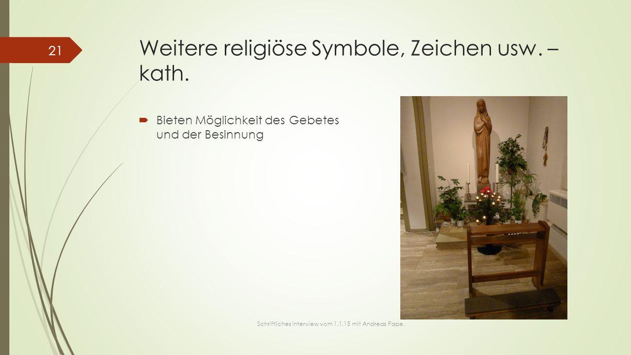 Weitere religiöse Symbole, Zeichen usw. – kath.  Bieten Möglichkeit des Gebetes und der Besinnung 21 Schriftliches Interview vom 1.1.15 mit Andreas P