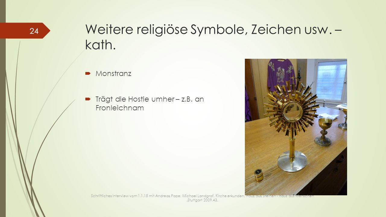 Weitere religiöse Symbole, Zeichen usw. – kath.  Monstranz  Trägt die Hostie umher – z.B. an Fronleichnam Schriftliches Interview vom 1.1.15 mit And