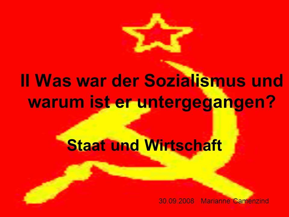 II Was war der Sozialismus und warum ist er untergegangen? Staat und Wirtschaft 30.09.2008 Marianne Camenzind