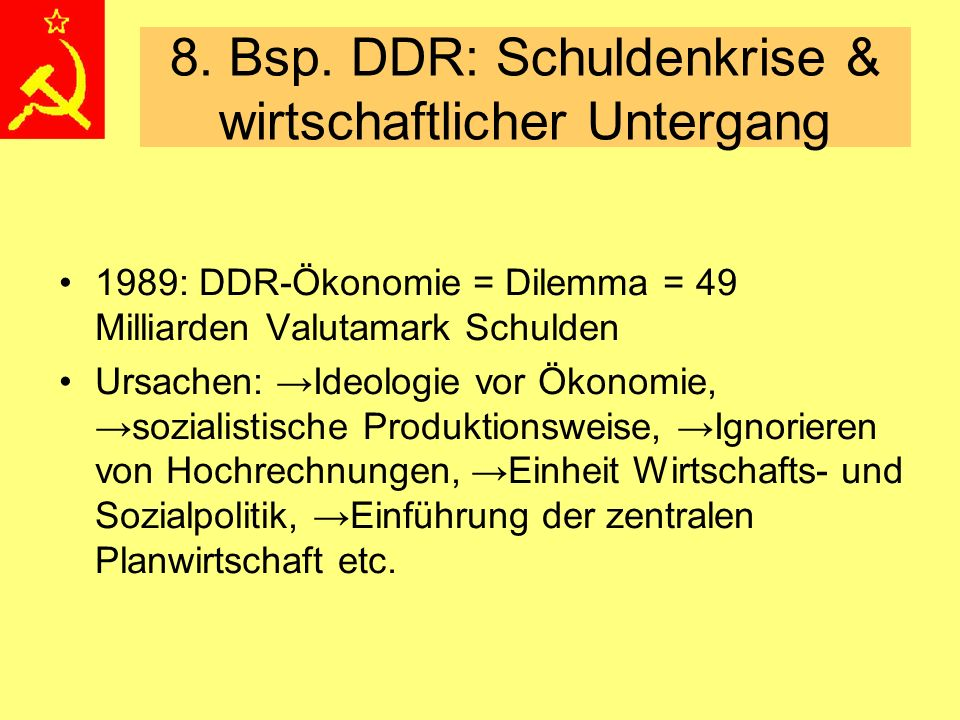 8. Bsp. DDR: Schuldenkrise & wirtschaftlicher Untergang 1989: DDR-Ökonomie = Dilemma = 49 Milliarden Valutamark Schulden Ursachen: →Ideologie vor Ökon