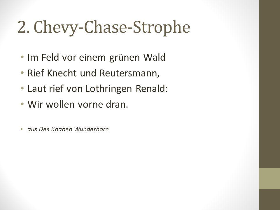 2. Chevy-Chase-Strophe Im Feld vor einem grünen Wald Rief Knecht und Reutersmann, Laut rief von Lothringen Renald: Wir wollen vorne dran. aus Des Knab