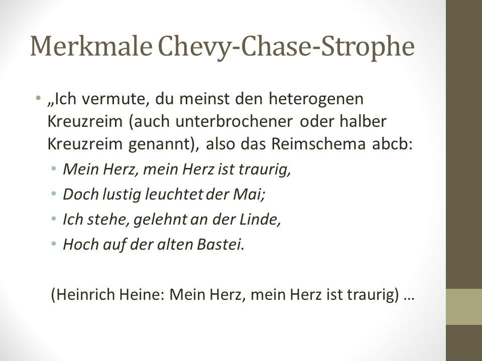 """Merkmale Chevy-Chase-Strophe """"Ich vermute, du meinst den heterogenen Kreuzreim (auch unterbrochener oder halber Kreuzreim genannt), also das Reimschema abcb: Mein Herz, mein Herz ist traurig, Doch lustig leuchtet der Mai; Ich stehe, gelehnt an der Linde, Hoch auf der alten Bastei."""